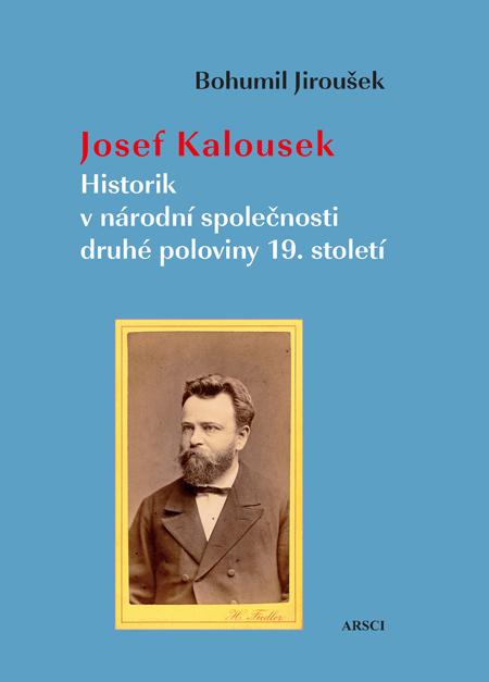 Josef Kalousek. Historik v národní společnosti druhé poloviny 19. století